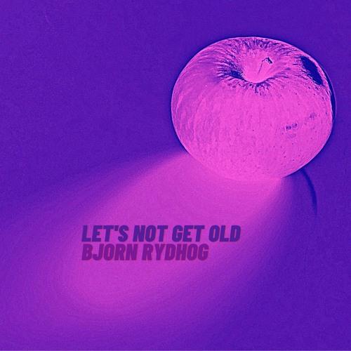 """Bjorn Rydhog – """"Let's Not Get Old"""""""